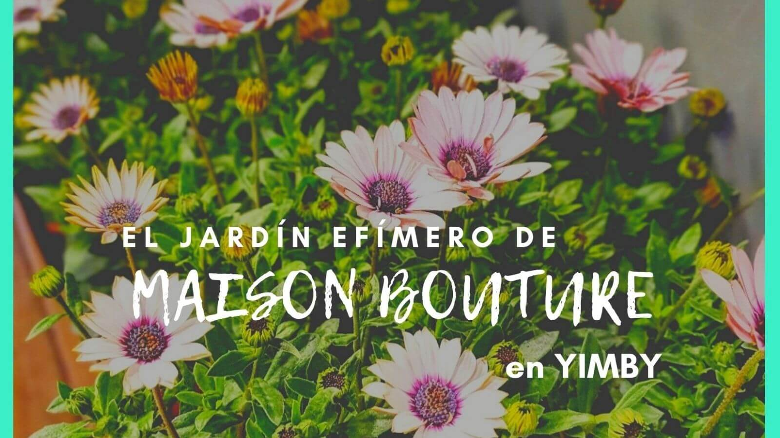 El jardín efímero de Maison Bouture